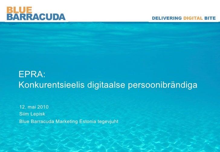 EPRA: Konkurentsieelis digitaalse persoonibrändiga  12. mai 2010 Siim Lepisk Blue Barracuda Marketing Estonia tegevjuht
