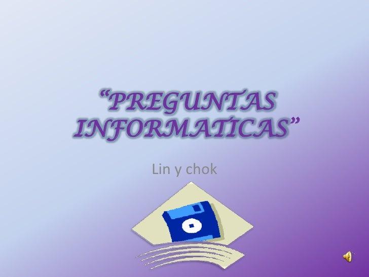 """""""PREGUNTAS INFORMATICAS""""     Lin y chok"""