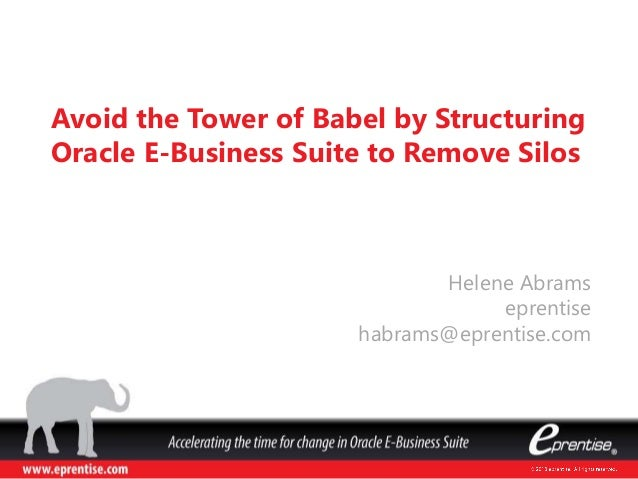 Helene Abrams eprentise habrams@eprentise.com Avoid the Tower of Babel by Structuring Oracle E-Business Suite to Remove Si...