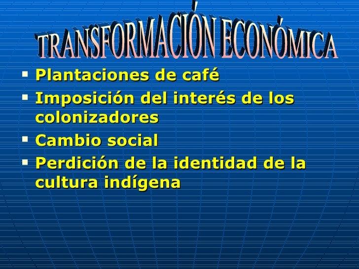 <ul><li>Plantaciones de café </li></ul><ul><li>Imposición del interés de los colonizadores </li></ul><ul><li>Cambio social...