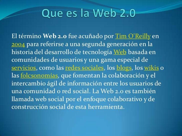 Que es la Web 2.0<br />El término Web 2.0 fue acuñado por Tim O'Reilly en 2004 para referirse a una segunda generac...