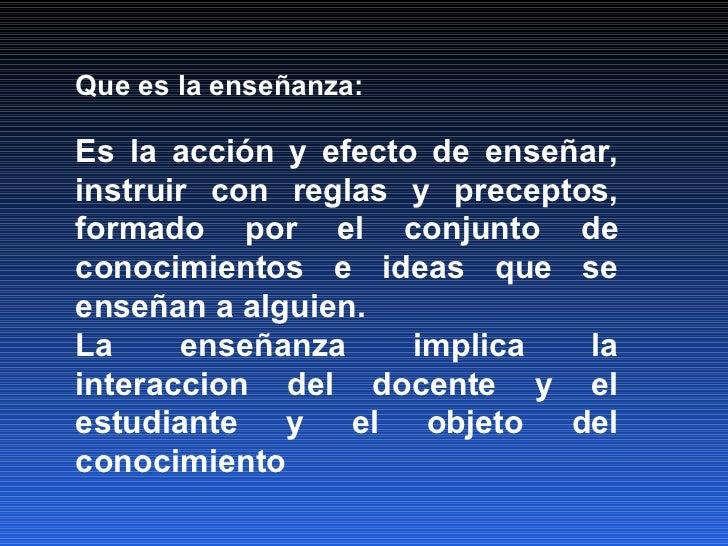 Que es la enseñanza: Es la acción y efecto de enseñar, instruir con reglas y preceptos, formado por el conjunto de conocim...