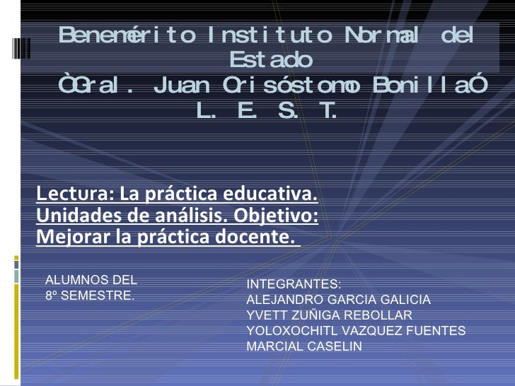 """Benemérito Instituto Normal del Estado """"Gral. Juan Crisóstomo Bonilla"""" L. E. S. T. <ul><li>Lectura:  La práctica educativa..."""