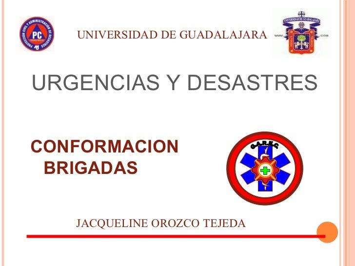 URGENCIAS Y DESASTRES CONFORMACION BRIGADAS JACQUELINE OROZCO TEJEDA UNIVERSIDAD DE GUADALAJARA G.A.R.E.C.