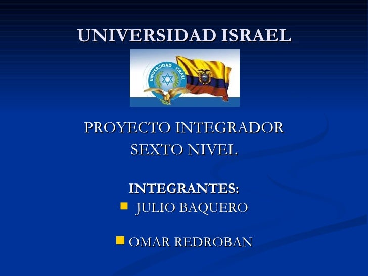 UNIVERSIDAD   ISRAEL <ul><li>PROYECTO INTEGRADOR </li></ul><ul><li>SEXTO NIVEL </li></ul><ul><li>INTEGRANTES: </li></ul><u...
