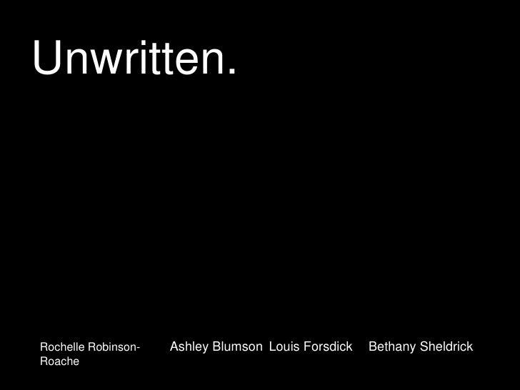 Unwritten.<br />Ashley Blumson<br />Louis Forsdick<br />Bethany Sheldrick<br />Rochelle Robinson-Roache<br />