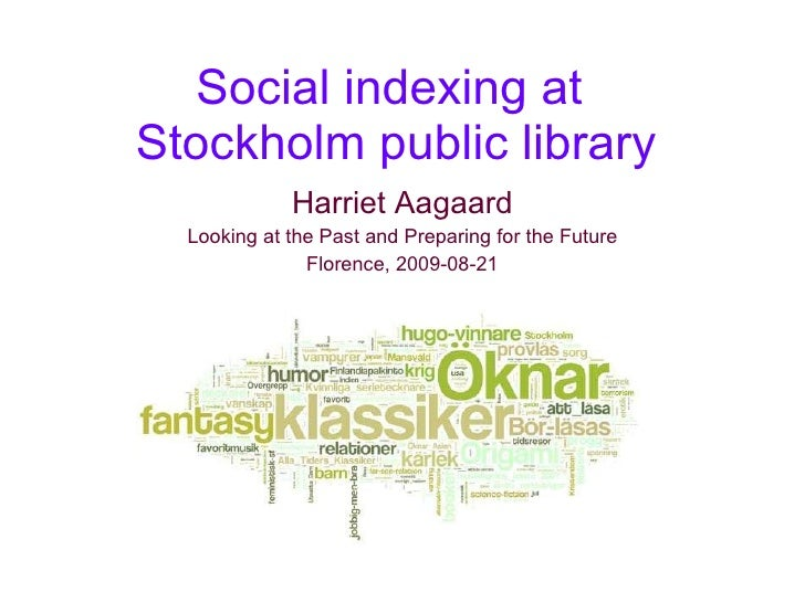 Social indexing at  Stockholm public library Harriet Aagaard Looking at the Past and Preparing for the Future Florence, 20...