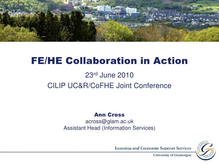 FE/HE Collaboration in Action<br />23rd June 2010<br />CILIP UC&R/CoFHEJoint Conference  <br />Ann Cross <br />across@glam...