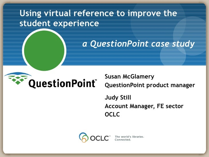 Using virtual reference to improve the student experience  a QuestionPoint case study Susan McGlamery QuestionPoint produc...
