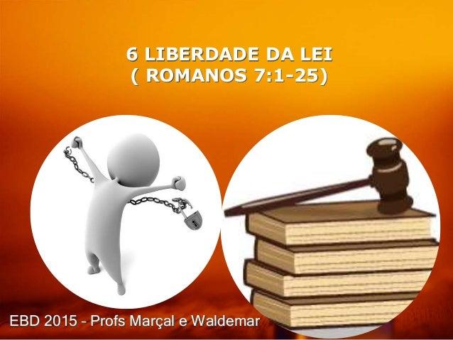 6 LIBERDADE DA LEI ( ROMANOS 7:1-25) EBD 2015 – Profs Marçal e Waldemar