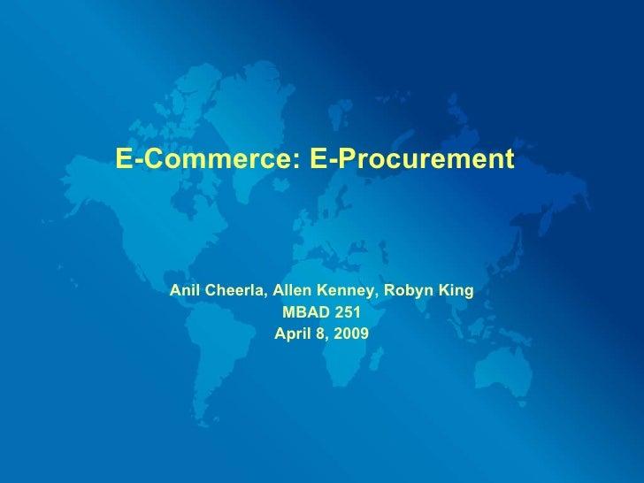 E-Commerce: E-Procurement Anil Cheerla, Allen Kenney, Robyn King MBAD 251 April 8, 2009