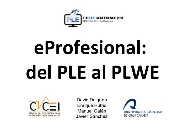 eProfesional:del PLE al PLWE     David Delgado      Enrique Rubio      Manuel Galán     Javier Sánchez