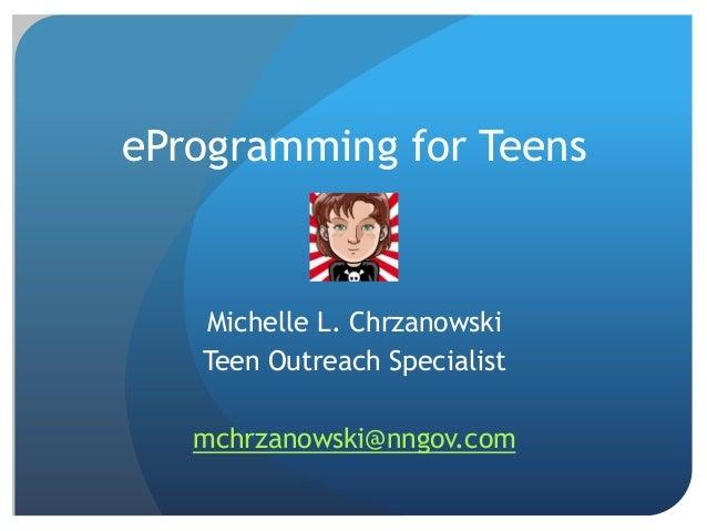 eProgramming for TeensMichelle L. ChrzanowskiTeen Outreach Specialistmchrzanowski@nngov.com