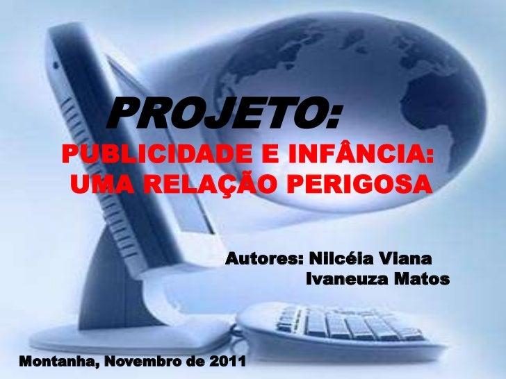 PROJETO:    PUBLICIDADE E INFÂNCIA:    UMA RELAÇÃO PERIGOSA                       Autores: Nilcéia Viana                  ...