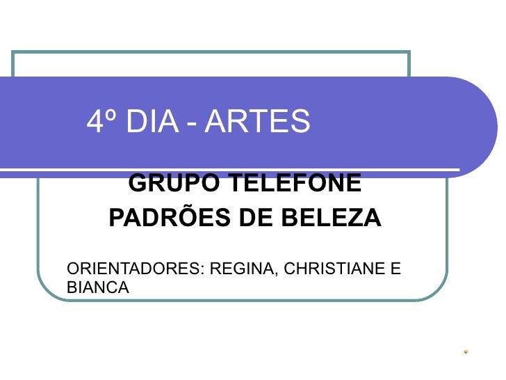 4º DIA - ARTES GRUPO TELEFONE PADRÕES DE BELEZA ORIENTADORES: REGINA, CHRISTIANE E BIANCA