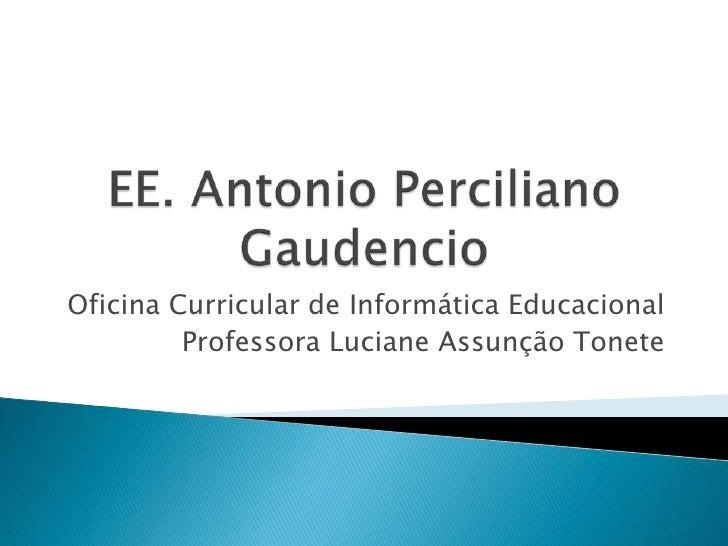 EE. Antonio PercilianoGaudencio<br />Oficina Curricular de Informática Educacional<br />Professora Luciane Assunção Tonete...