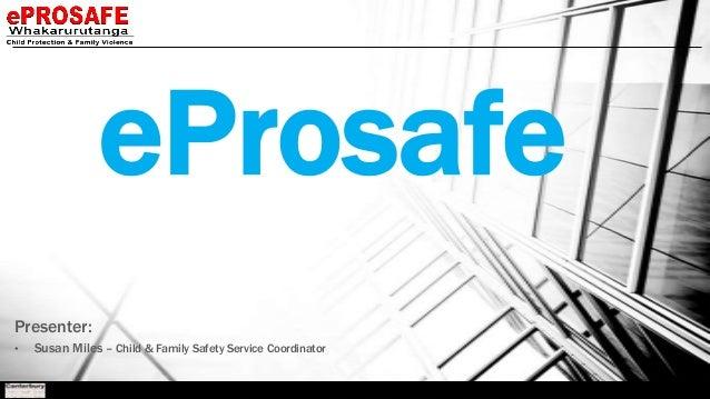 eProsafe Presenter: •  Susan Miles – Child & Family Safety Service Coordinator
