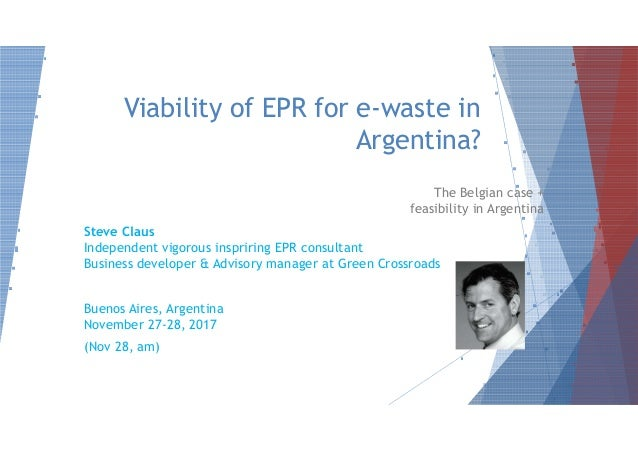 Viability of EPR for e-waste in Argentina? The Belgian case + feasibility in Argentina Steve ClausSteve Claus Independent ...