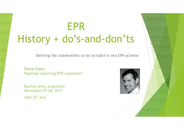 EPR History + do's-and-don'ts Defining the stakeholders to be included in the EPR-scheme Steve Claus Vigorous inspriring E...