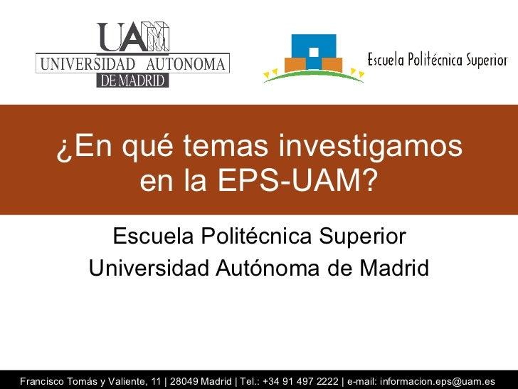 ¿En qué temas investigamos en la EPS-UAM? Escuela Politécnica Superior Universidad Autónoma de Madrid Francisco Tomás y Va...