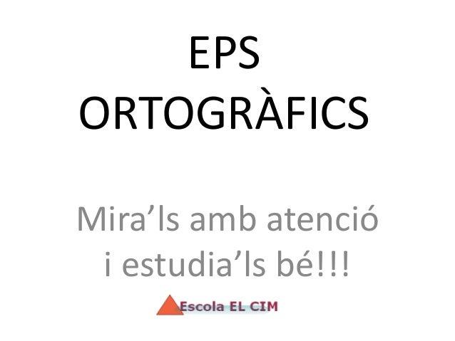 EPS ORTOGRÀFICS Mira'ls amb atenció i estudia'ls bé!!!