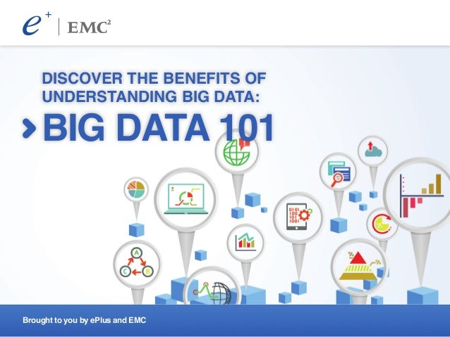 Brought to you by ePlus and EMC DISCOVER THE BENEFITS OF UNDERSTANDING BIG DATA: BIG DATA 101