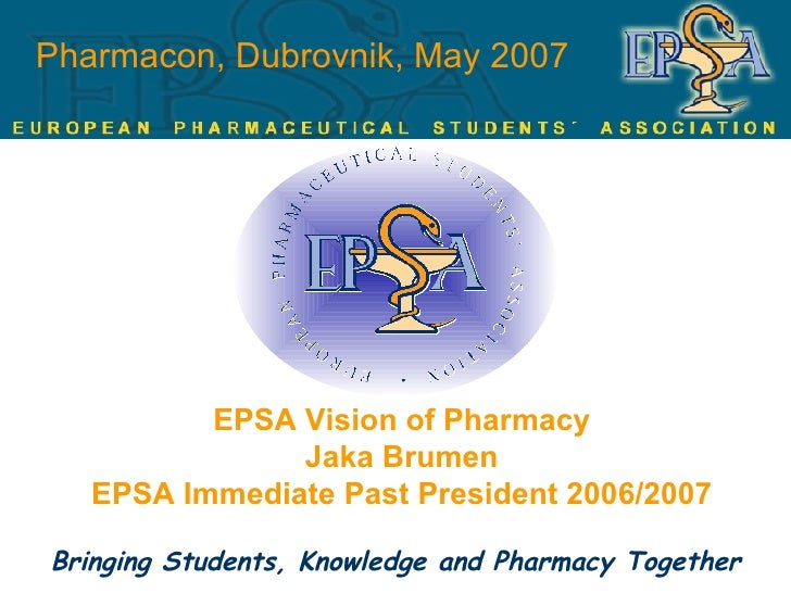 Pharmacon, Dubrovnik, May 2007 EPSA Vision of Pharmacy Jaka Brumen EPSA Immediate Past President 2006/2007 Bringing Studen...