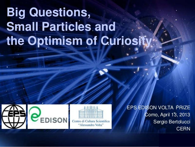 Big Questions,Small Particles andthe Optimism of Curiosity                    EPS EDISON VOLTA PRIZE                      ...