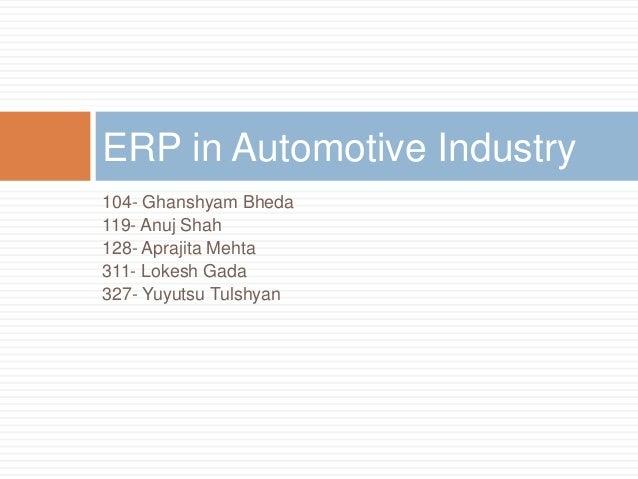 104- Ghanshyam Bheda 119- Anuj Shah 128- Aprajita Mehta 311- Lokesh Gada 327- Yuyutsu Tulshyan ERP in Automotive Industry