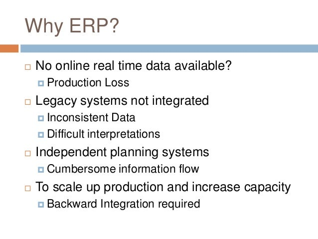 Why ERP?  No online real time data available?  Production Loss  Legacy systems not integrated  Inconsistent Data  Dif...