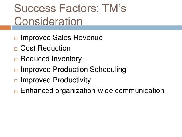 Success Factors: TM's Consideration  Improved Sales Revenue  Cost Reduction  Reduced Inventory  Improved Production Sc...