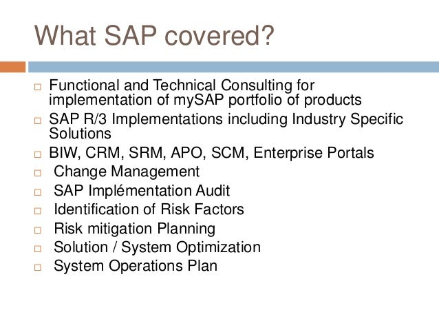 What SAP covered?  Functional and Technical Consulting for implementation of mySAP portfolio of products  SAP R/3 Implem...