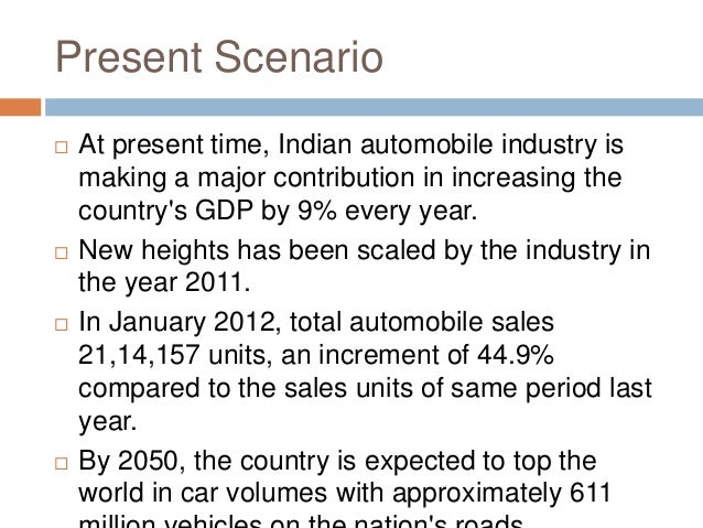 Present Scenario  At present time, Indian automobile industry is making a major contribution in increasing the country's ...