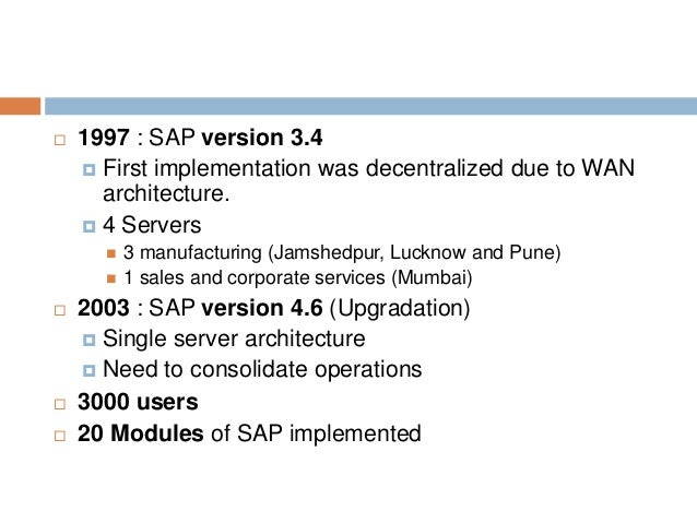  1997 : SAP version 3.4  First implementation was decentralized due to WAN architecture.  4 Servers  3 manufacturing (...