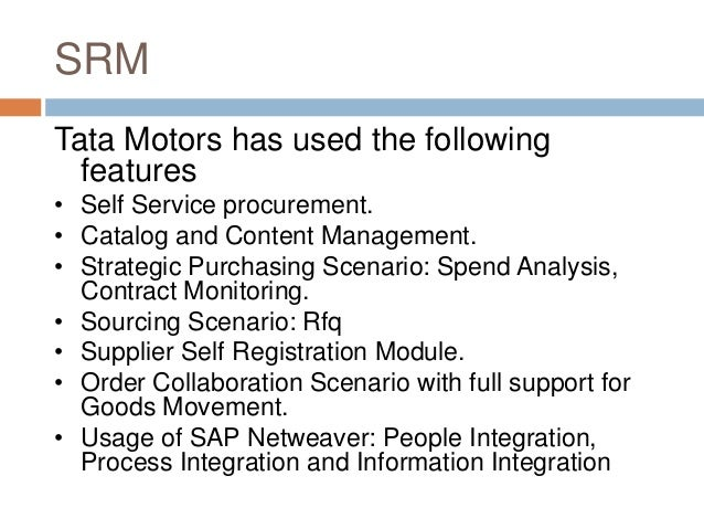 SRM Tata Motors has used the following features • Self Service procurement. • Catalog and Content Management. • Strategic ...