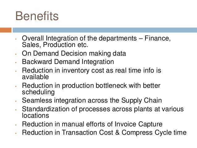 Benefits • Overall Integration of the departments – Finance, Sales, Production etc. • On Demand Decision making data • Bac...