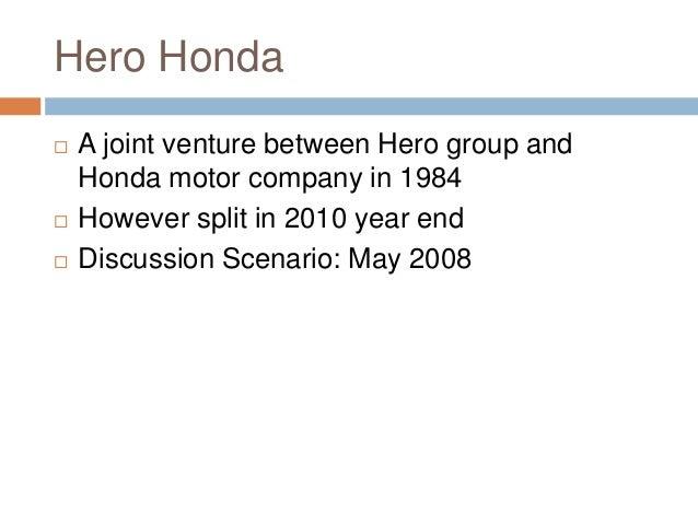 Hero Honda  A joint venture between Hero group and Honda motor company in 1984  However split in 2010 year end  Discuss...
