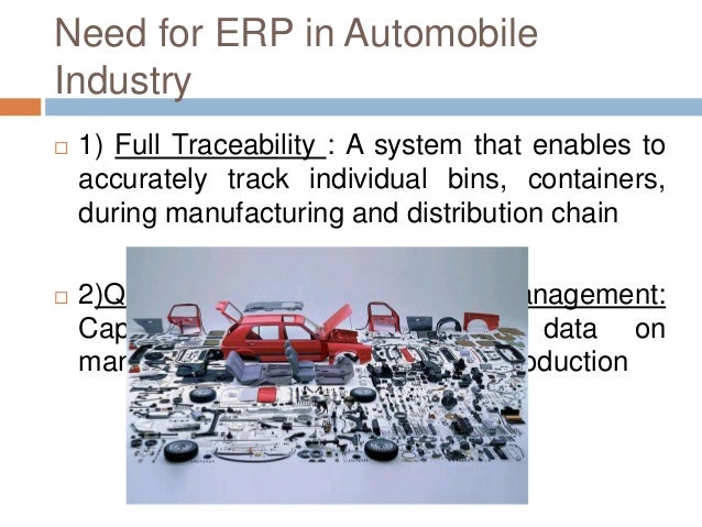 Need for ERP in Automobile Industry  1) Full Traceability : A system that enables to accurately track individual bins, co...