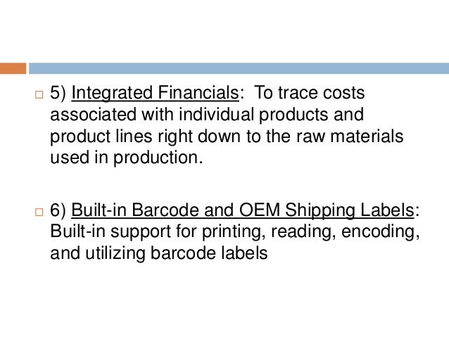  5) Integrated Financials: To trace costs associated with individual products and product lines right down to the raw mat...