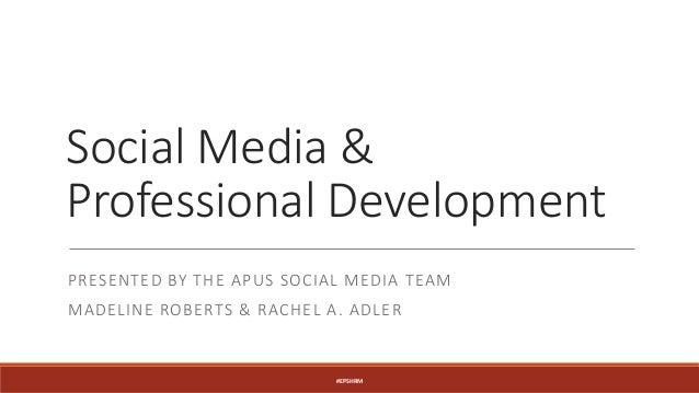 Social Media & Professional Development PRESENTED BY THE APUS SOCIAL MEDIA TEAM MADELINE ROBERTS & RACHEL A. ADLER #EPSHRM