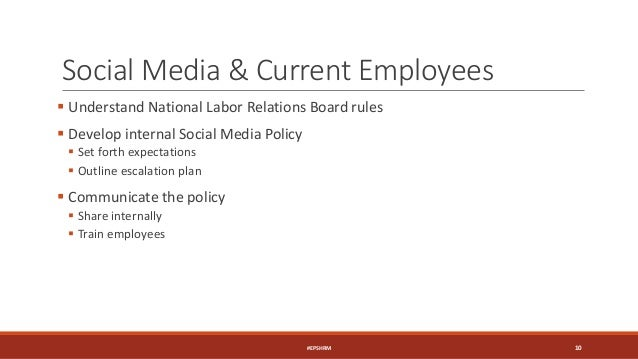 Social Media & Current Employees  Understand National Labor Relations Board rules  Develop internal Social Media Policy ...