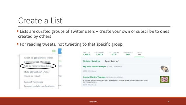 Create a List  Lists are curated groups of Twitter users – create your own or subscribe to ones created by others  For r...
