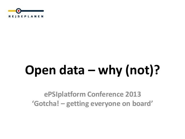 Open data – why (not)?    ePSIplatform Conference 2013 'Gotcha! – getting everyone on board'