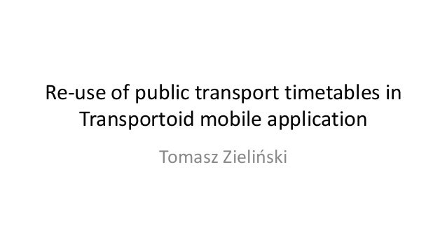 Re-use of public transport timetables in   Transportoid mobile application            Tomasz Zieliński