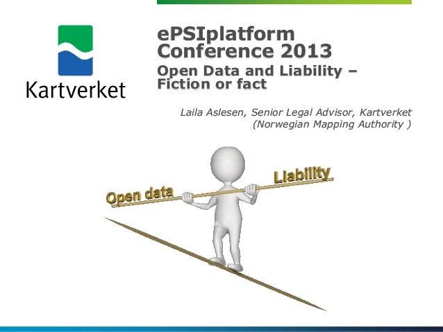 ePSIplatformConference 2013Open Data and Liability –Fiction or fact  Laila Aslesen, Senior Legal Advisor, Kartverket      ...