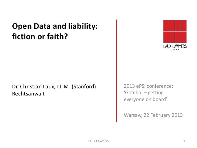 Open Data and liability:fiction or faith?Dr. Christian Laux, LL.M. (Stanford)           2013 ePSI conference:Rechtsanwalt ...