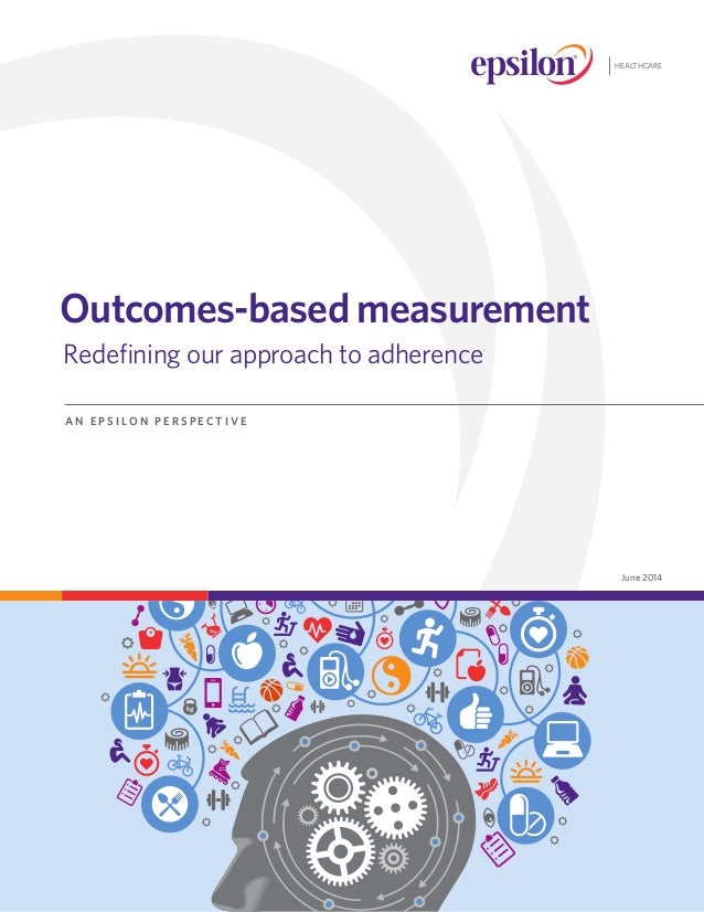 June 2014 Outcomes-based measurement 	Redefining our approach to adherence A N E P S I L O N P E R S P E C T I V E HEALTHC...