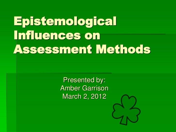 EpistemologicalInfluences onAssessment Methods       Presented by:      Amber Garrison       March 2, 2012