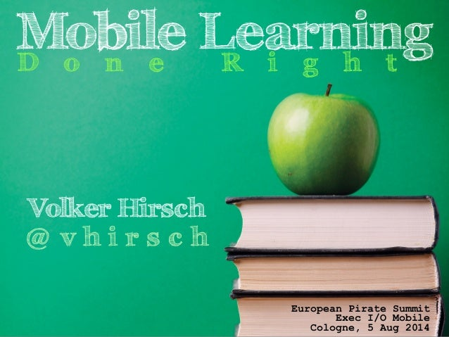 Mobile Learning  D o n e R i g h t  Volker Hirsch  ! @ v h i r s c h  European Pirate Summit  Exec I/O Mobile  Cologne, 5 ...