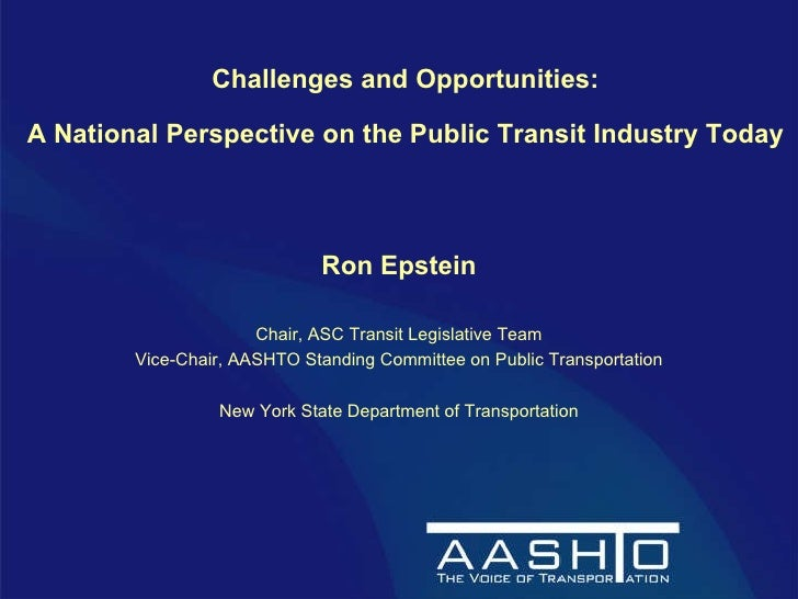 Challenges and Opportunities: A National Perspective on the Public Transit Industry Today   Ron Epstein Chair, ASC Transit...